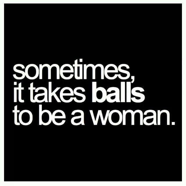 Sometimes it takes balls to be a woman